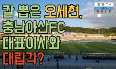 충남아산FC 문제 칼 뽑은 오세현, 이번엔 대표이사와 대립각? [천안tv]