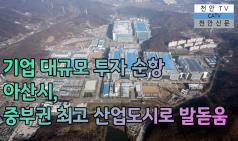 기업 대규모 투자 순항 아산시, 중부권 최고 산업도시 발돋움 하나 [천안TV]